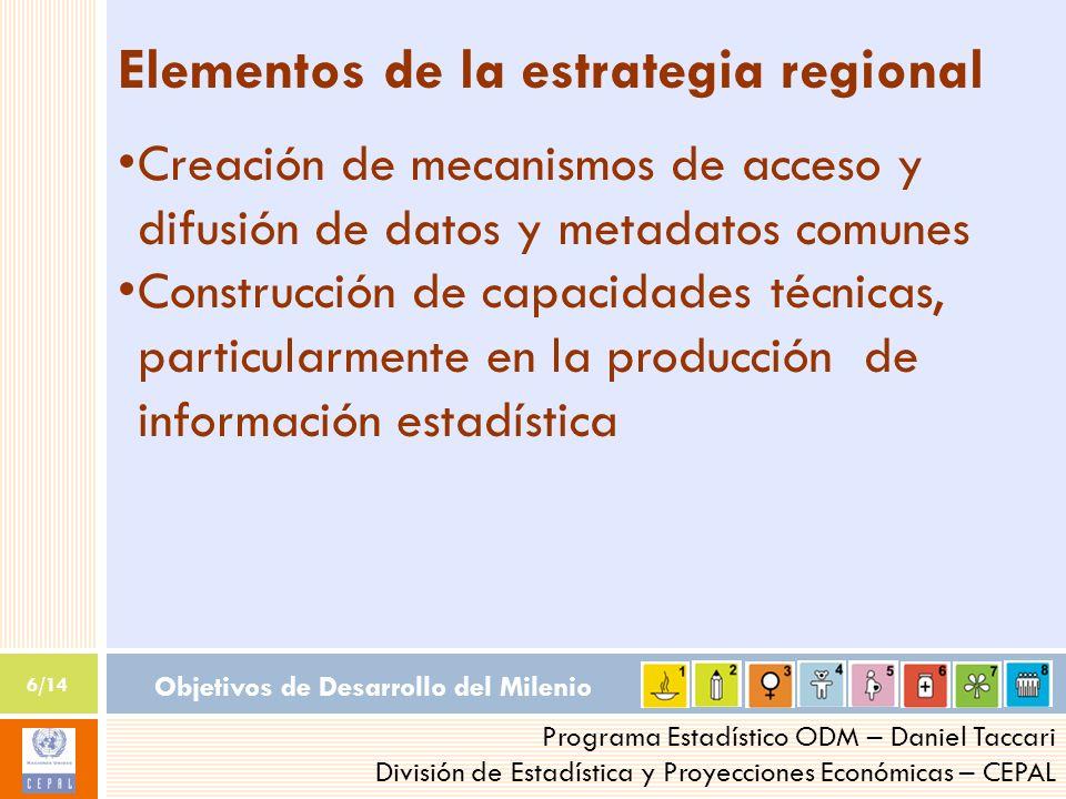 Objetivos de Desarrollo del Milenio 6/14 Programa Estadístico ODM – Daniel Taccari División de Estadística y Proyecciones Económicas – CEPAL Elementos