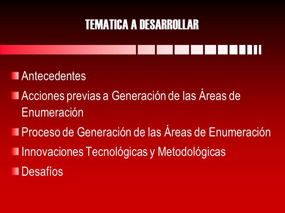 TEMATICA A DESARROLLAR Antecedentes Acciones previas a Generación de las Áreas de Enumeración Proceso de Generación de las Áreas de Enumeración Innovaciones Tecnológicas y Metodológicas Desafíos