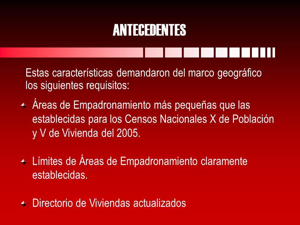 Estas características demandaron del marco geográfico los siguientes requisitos: ANTECEDENTES Áreas de Empadronamiento más pequeñas que las establecidas para los Censos Nacionales X de Población y V de Vivienda del 2005.