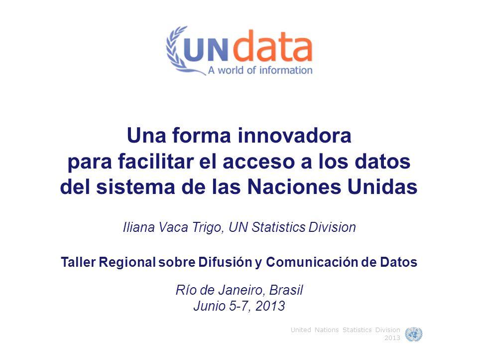 Una forma innovadora para facilitar el acceso a los datos del sistema de las Naciones Unidas Iliana Vaca Trigo, UN Statistics Division Taller Regional sobre Difusión y Comunicación de Datos Río de Janeiro, Brasil Junio 5-7, 2013 United Nations Statistics Division 2013