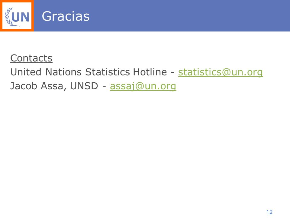 12 Gracias Contacts United Nations Statistics Hotline - statistics@un.orgstatistics@un.org Jacob Assa, UNSD - assaj@un.orgassaj@un.org
