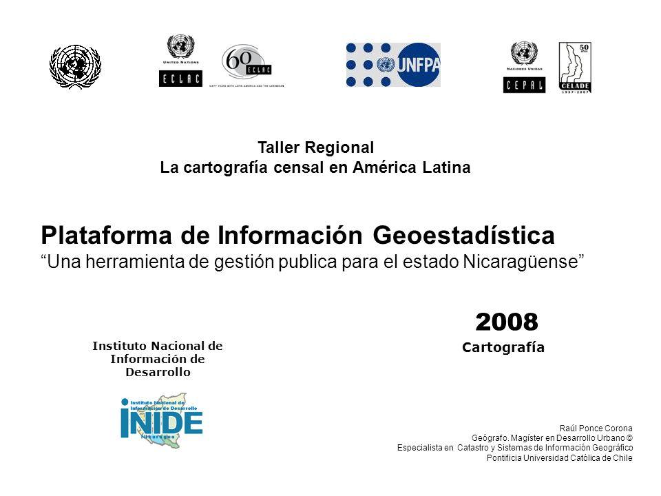 2008 Instituto Nacional de Información de Desarrollo Plataforma de Información Geoestadística Una herramienta de gestión publica para el estado Nicaragüense Cartografía Raúl Ponce Corona Geógrafo.