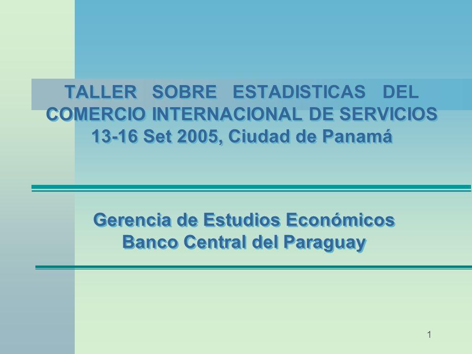 1 TALLER SOBRE ESTADISTICAS DEL COMERCIO INTERNACIONAL DE SERVICIOS 13-16 Set 2005, Ciudad de Panamá Gerencia de Estudios Económicos Banco Central del Paraguay