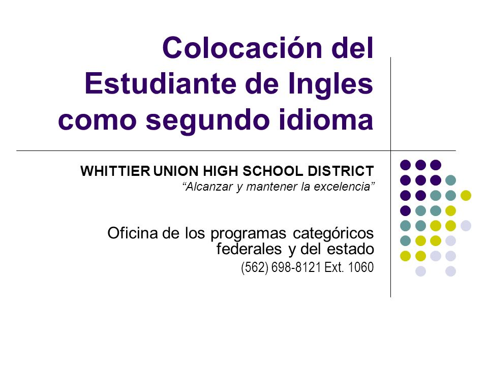 Colocación del Estudiante de Ingles como segundo idioma WHITTIER UNION HIGH SCHOOL DISTRICT Alcanzar y mantener la excelencia Oficina de los programas