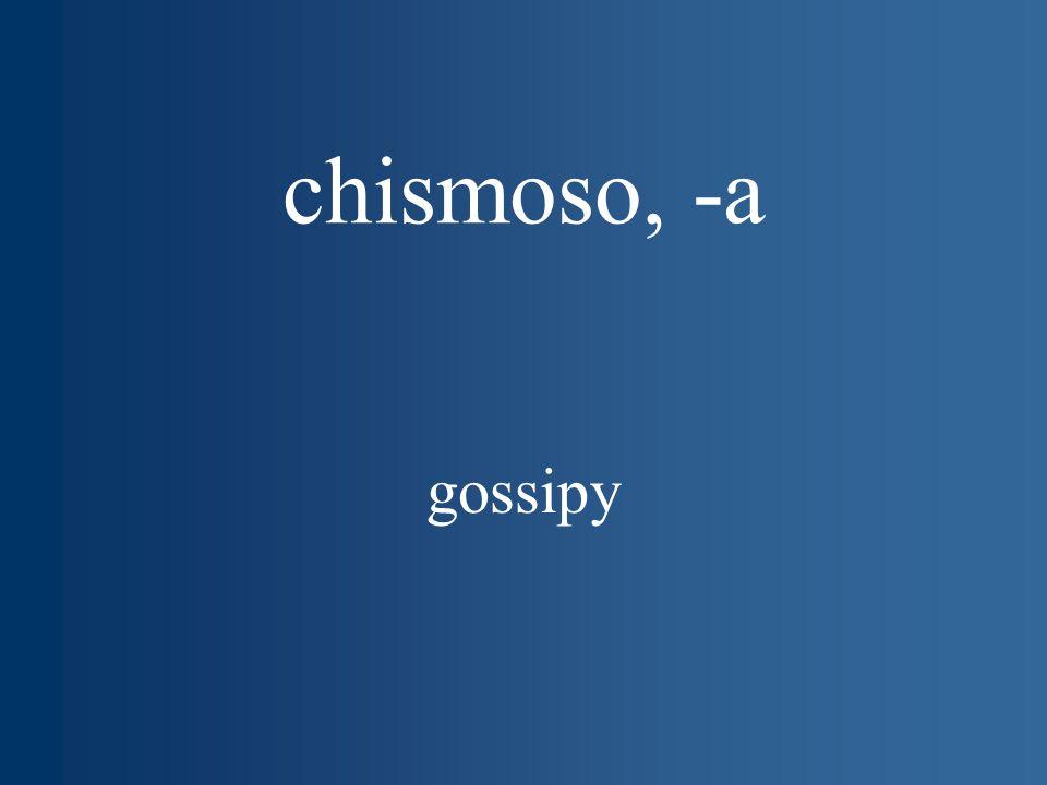 chismoso, -a gossipy