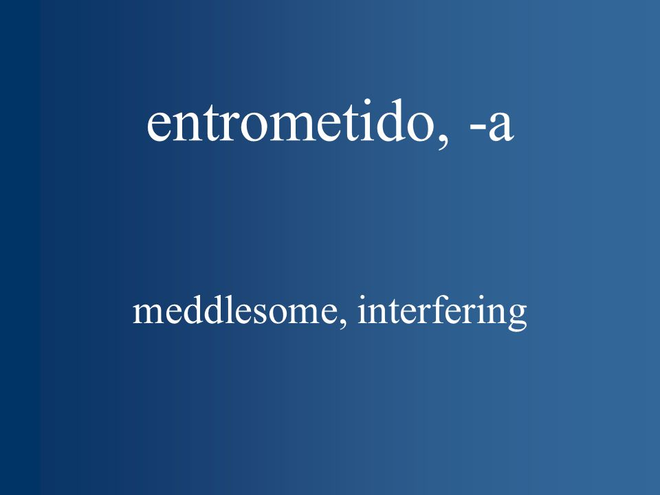 entrometido, -a meddlesome, interfering