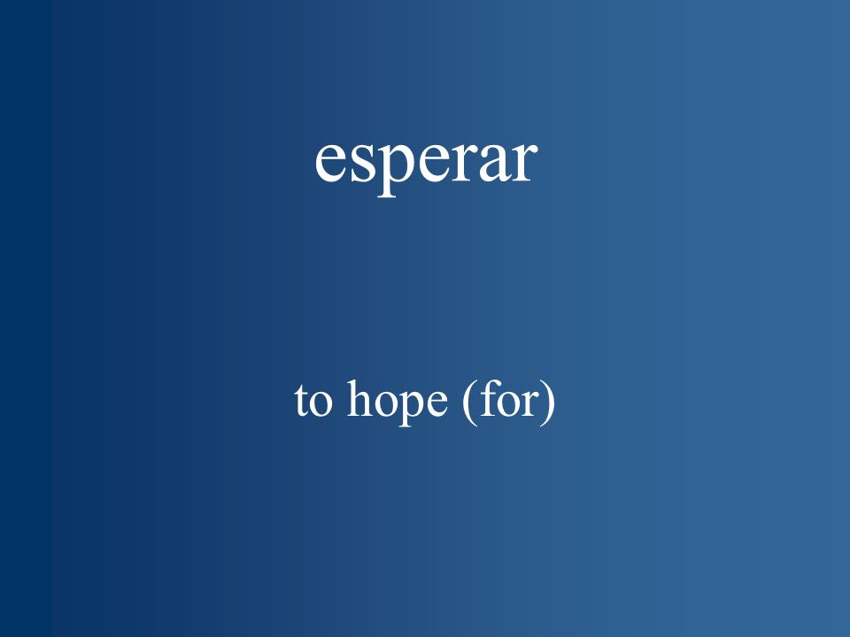 esperar to hope (for)