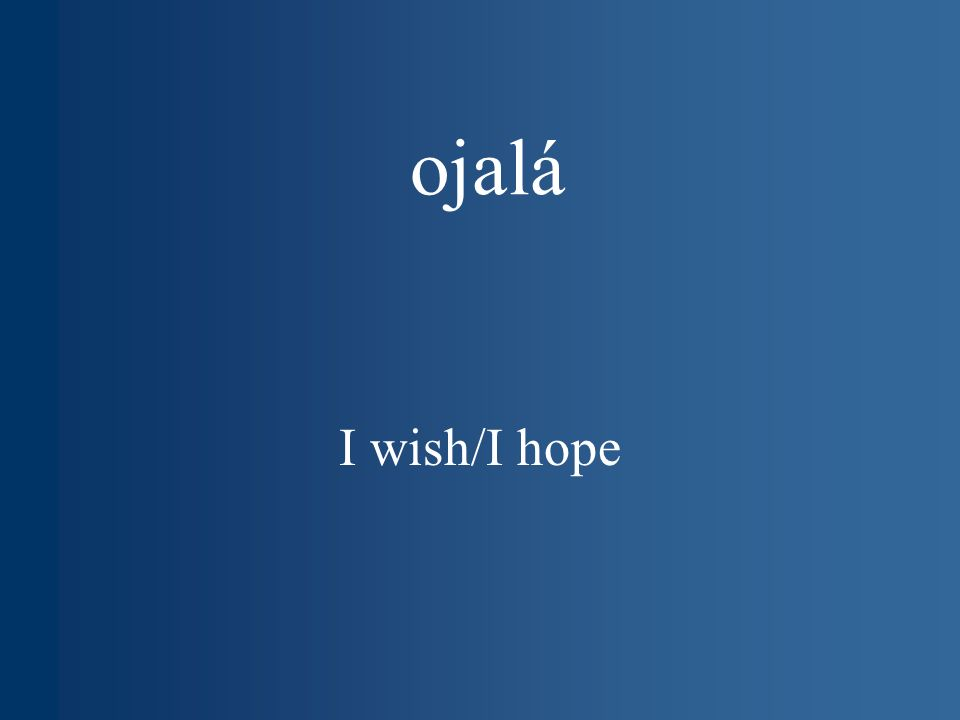 ojalá I wish/I hope