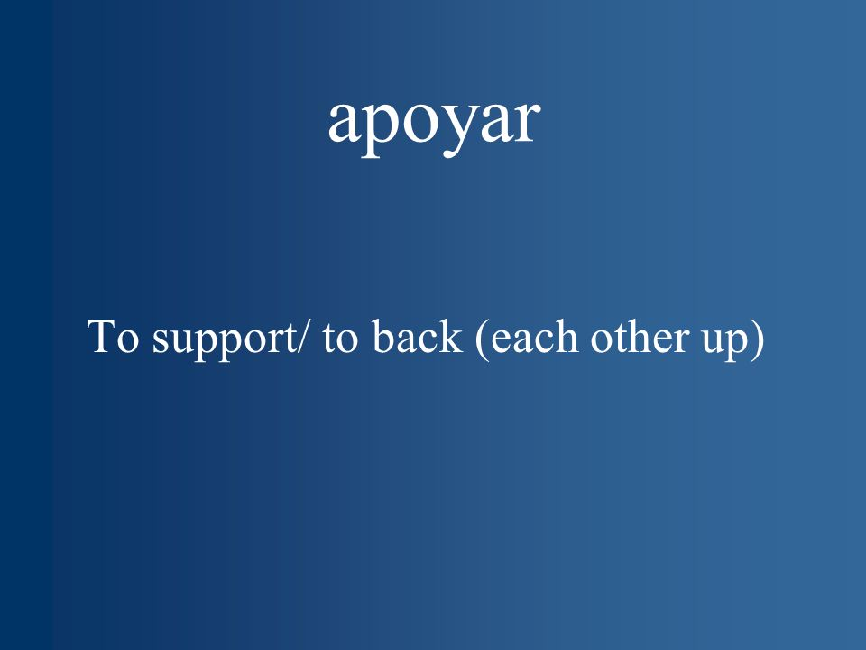 apoyar To support/ to back (each other up)