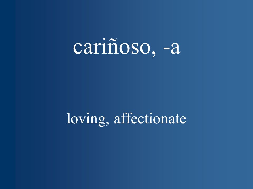 cariñoso, -a loving, affectionate