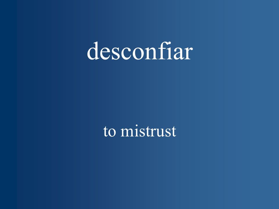 desconfiar to mistrust