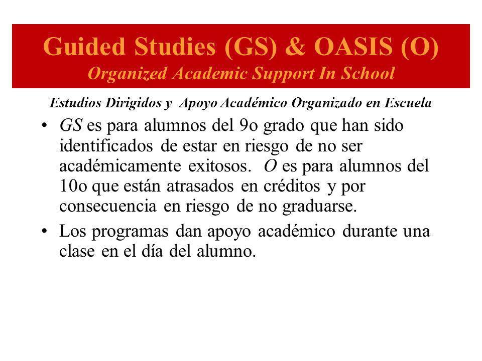 Guided Studies (GS) & OASIS (O) Organized Academic Support In School Estudios Dirigidos y Apoyo Académico Organizado en Escuela GS es para alumnos del 9o grado que han sido identificados de estar en riesgo de no ser académicamente exitosos.