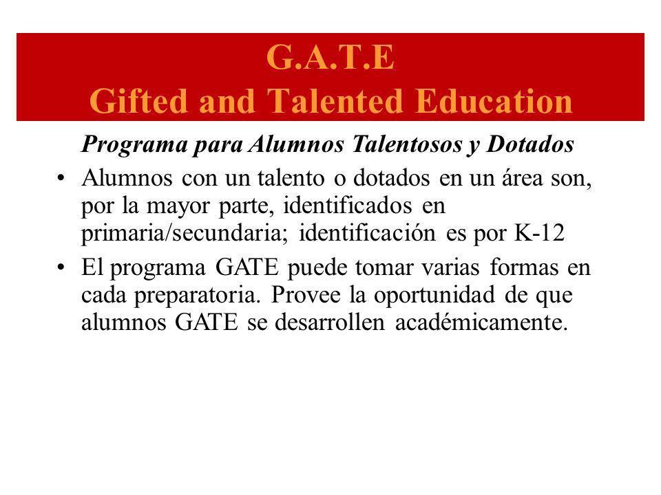 G.A.T.E Gifted and Talented Education Programa para Alumnos Talentosos y Dotados Alumnos con un talento o dotados en un área son, por la mayor parte, identificados en primaria/secundaria; identificación es por K-12 El programa GATE puede tomar varias formas en cada preparatoria.