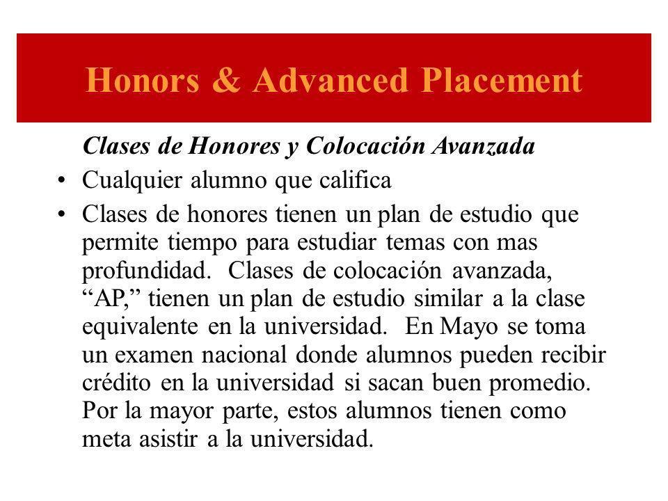 Honors & Advanced Placement Clases de Honores y Colocación Avanzada Cualquier alumno que califica Clases de honores tienen un plan de estudio que permite tiempo para estudiar temas con mas profundidad.
