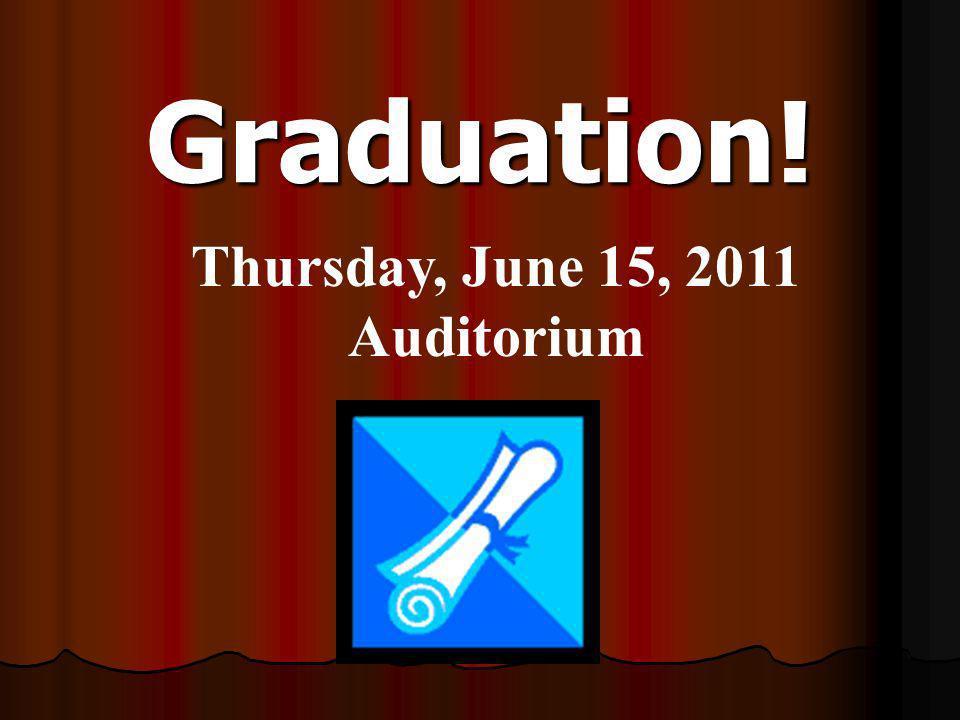 Graduation! Thursday, June 15, 2011 Auditorium