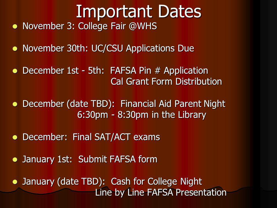 Important Dates November 3: College Fair @WHS November 3: College Fair @WHS November 30th: UC/CSU Applications Due November 30th: UC/CSU Applications Due December 1st - 5th: FAFSA Pin # Application December 1st - 5th: FAFSA Pin # Application Cal Grant Form Distribution Cal Grant Form Distribution December (date TBD): Financial Aid Parent Night December (date TBD): Financial Aid Parent Night 6:30pm - 8:30pm in the Library 6:30pm - 8:30pm in the Library December: Final SAT/ACT exams December: Final SAT/ACT exams January 1st: Submit FAFSA form January 1st: Submit FAFSA form January (date TBD): Cash for College Night January (date TBD): Cash for College Night Line by Line FAFSA Presentation Line by Line FAFSA Presentation