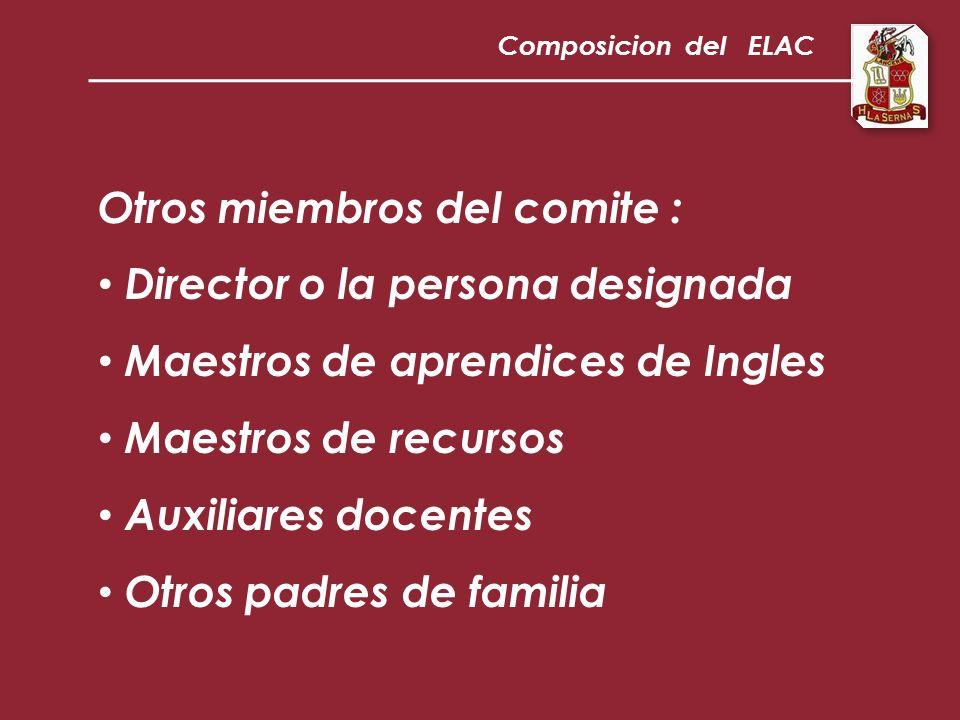 Otros miembros del comite : Director o la persona designada Maestros de aprendices de Ingles Maestros de recursos Auxiliares docentes Otros padres de familia Composicion del ELAC