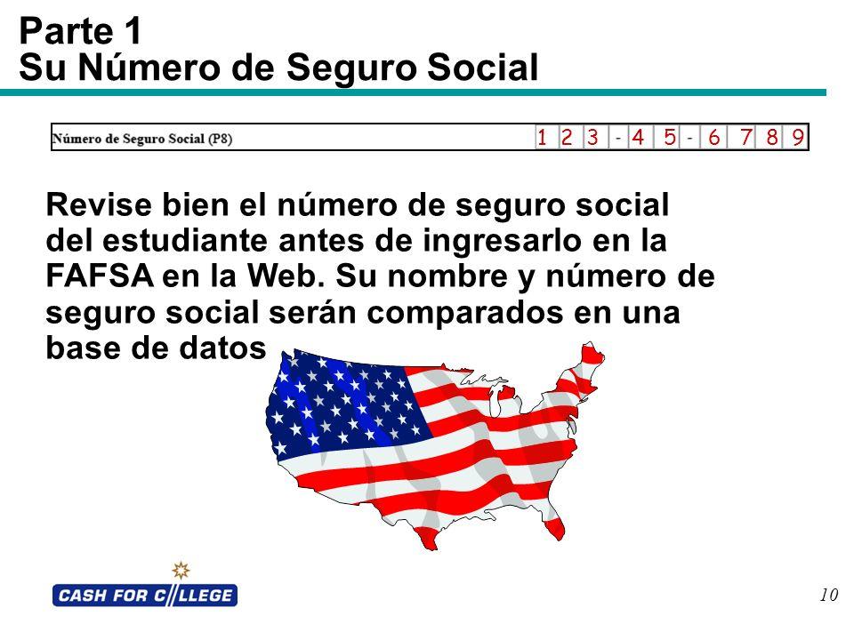 10 Parte 1 Su Número de Seguro Social Revise bien el número de seguro social del estudiante antes de ingresarlo en la FAFSA en la Web. Su nombre y núm