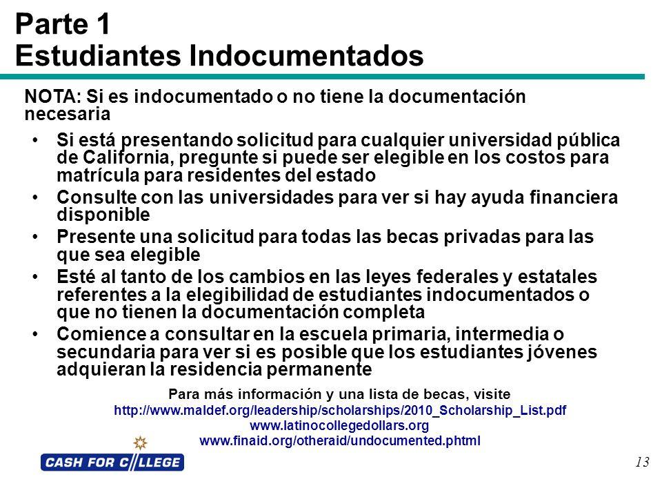 13 Parte 1 Estudiantes Indocumentados Si está presentando solicitud para cualquier universidad pública de California, pregunte si puede ser elegible e