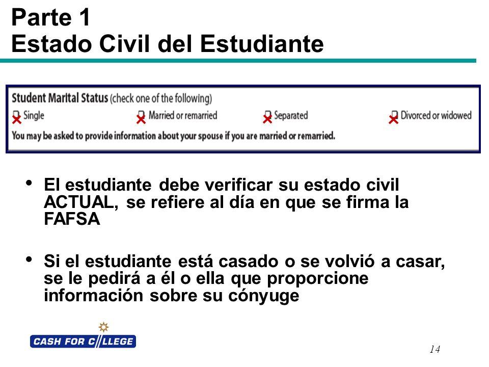 14 Parte 1 Estado Civil del Estudiante El estudiante debe verificar su estado civil ACTUAL, se refiere al día en que se firma la FAFSA Si el estudiant