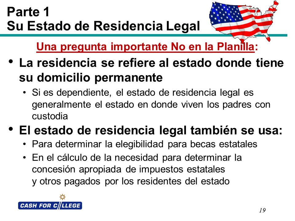 19 Parte 1 Su Estado de Residencia Legal Una pregunta importante No en la Planilla: La residencia se refiere al estado donde tiene su domicilio perman