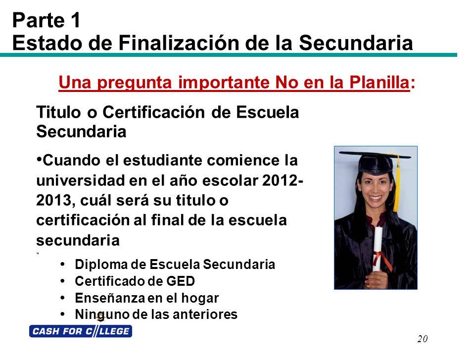 20 Parte 1 Estado de Finalización de la Secundaria Titulo o Certificación de Escuela Secundaria Cuando el estudiante comience la universidad en el año
