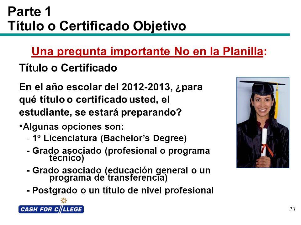 23 Parte 1 Título o Certificado Objetivo Una pregunta importante No en la Planilla: Título o Certificado En el año escolar del 2012-2013, ¿para qué tí