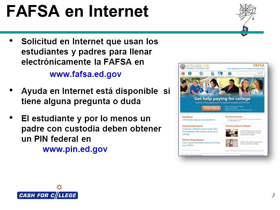 3 FAFSA en Internet Solicitud en Internet que usan los estudiantes y padres para llenar electrónicamente la FAFSA en www.fafsa.ed.gov Ayuda en Interne