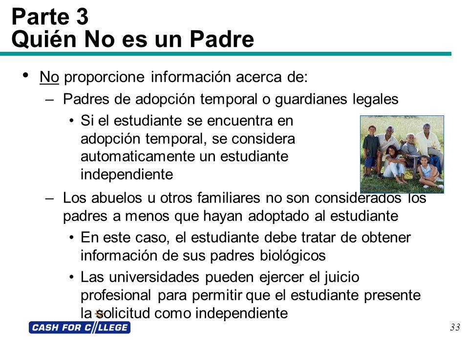 33 Parte 3 Quién No es un Padre No proporcione información acerca de: –Padres de adopción temporal o guardianes legales Si el estudiante se encuentra