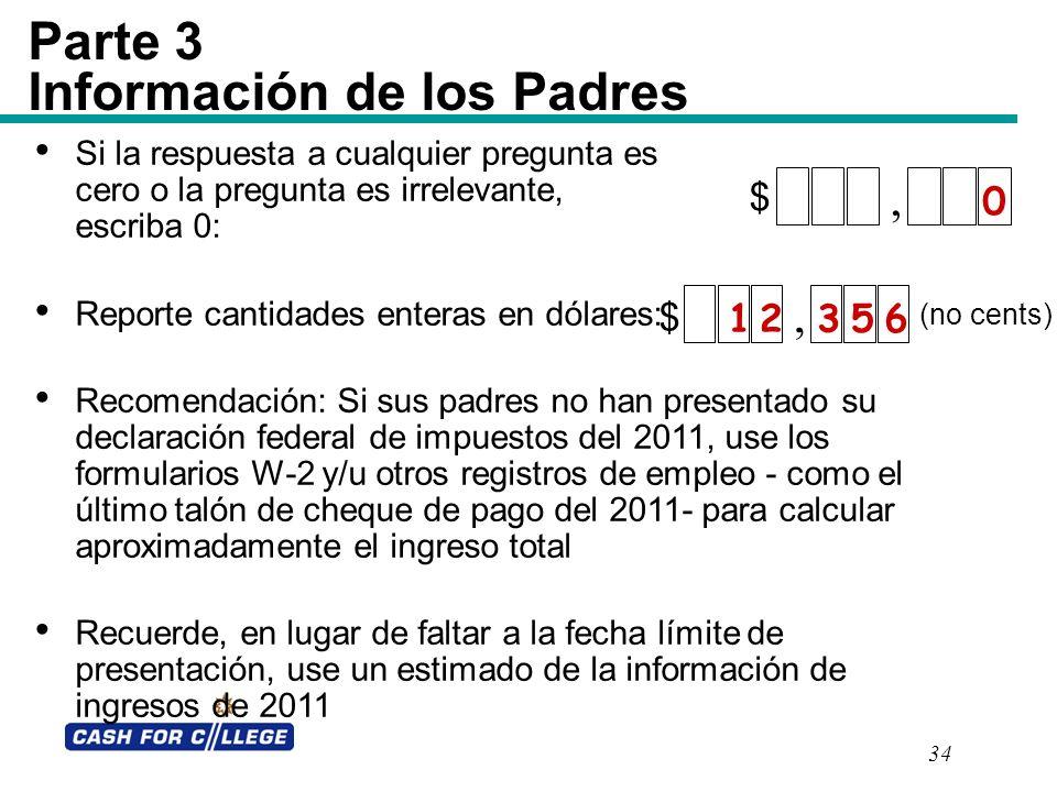 34 Parte 3 Información de los Padres, $ 0 Si la respuesta a cualquier pregunta es cero o la pregunta es irrelevante, escriba 0: Reporte cantidades ent