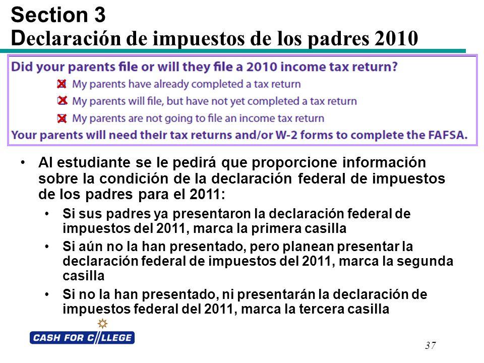 37 Section 3 D eclaración de impuestos de los padres 2010 Al estudiante se le pedirá que proporcione información sobre la condición de la declaración