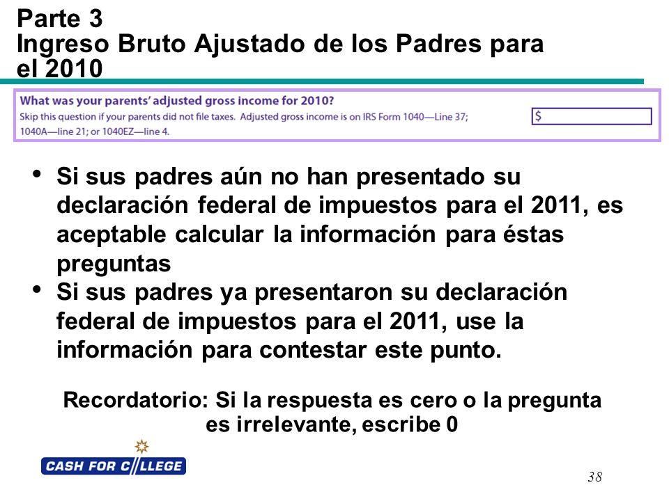 38 Parte 3 Ingreso Bruto Ajustado de los Padres para el 2010 Recordatorio: Si la respuesta es cero o la pregunta es irrelevante, escribe 0 Si sus padr