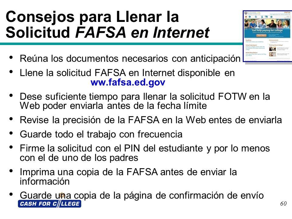 60 Consejos para Llenar la Solicitud FAFSA en Internet Reúna los documentos necesarios con anticipación Llene la solicitud FAFSA en Internet disponibl