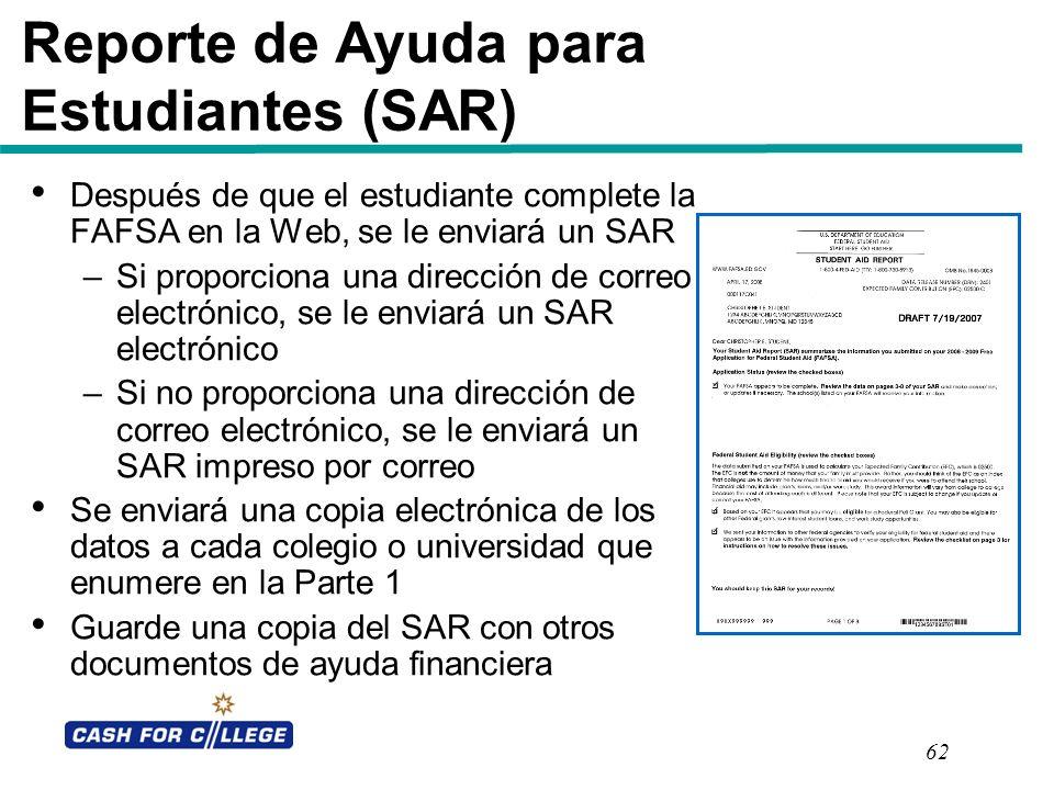 62 Reporte de Ayuda para Estudiantes (SAR) Después de que el estudiante complete la FAFSA en la Web, se le enviará un SAR –Si proporciona una direcció