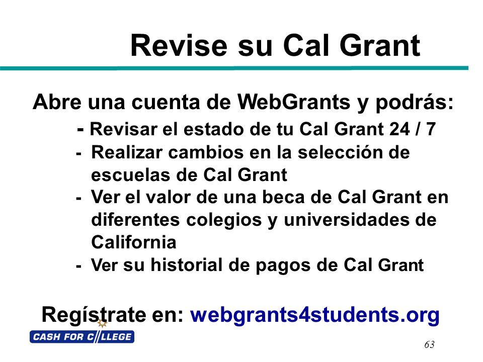 Revise su Cal Grant 63 Abre una cuenta de WebGrants y podrás: - Revisar el estado de tu Cal Grant 24 / 7 - Realizar cambios en la selección de escuela