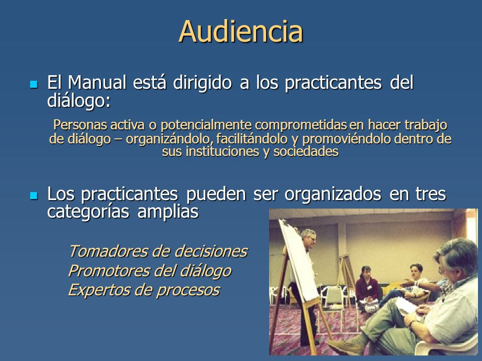 Audiencia El Manual está dirigido a los practicantes del diálogo: El Manual está dirigido a los practicantes del diálogo: Personas activa o potencialm