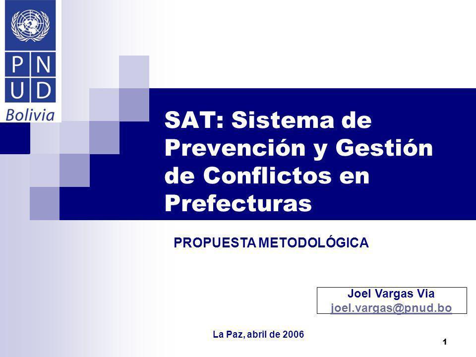 1 SAT: Sistema de Prevención y Gestión de Conflictos en Prefecturas PROPUESTA METODOLÓGICA Joel Vargas Via joel.vargas@pnud.bo joel.vargas@pnud.bo La