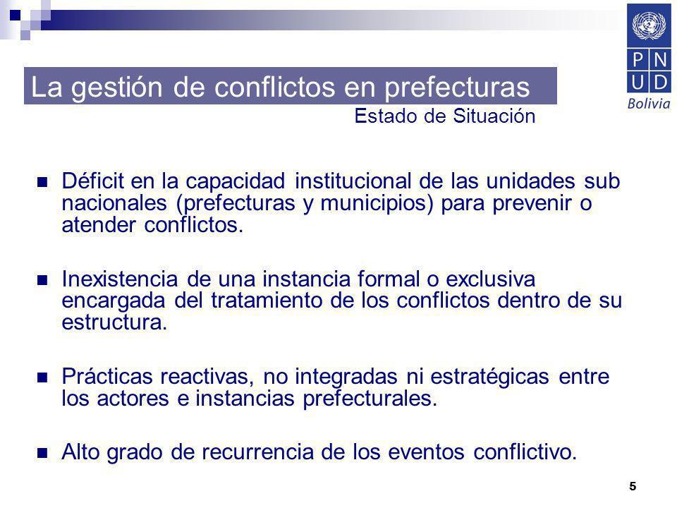 5 La gestión de conflictos en prefecturas Déficit en la capacidad institucional de las unidades sub nacionales (prefecturas y municipios) para preveni