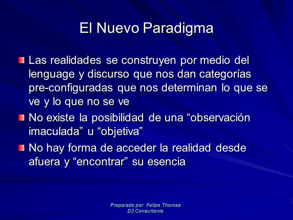 Preparado por Felipe Thomas D3 Consultants El Nuevo Paradigma Las realidades se construyen por medio del lenguage y discurso que nos dan categorías pre-configuradas que nos determinan lo que se ve y lo que no se ve No existe la posibilidad de una observación imaculada u objetiva No hay forma de acceder la realidad desde afuera y encontrar su esencia