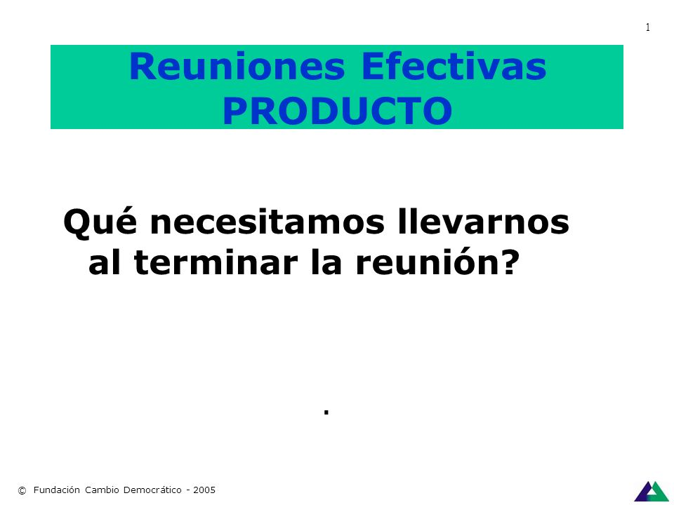 Reuniones efectivas PROPOSITO Para qué nos reunimos: OBJETIVO. © Fundación Cambio Democrático - 2005 1