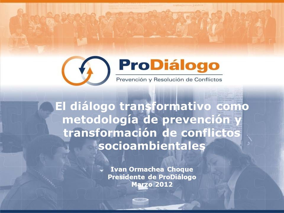 El diálogo transformativo como metodología de prevención y transformación de conflictos socioambientales Ivan Ormachea Choque Presidente de ProDiálogo