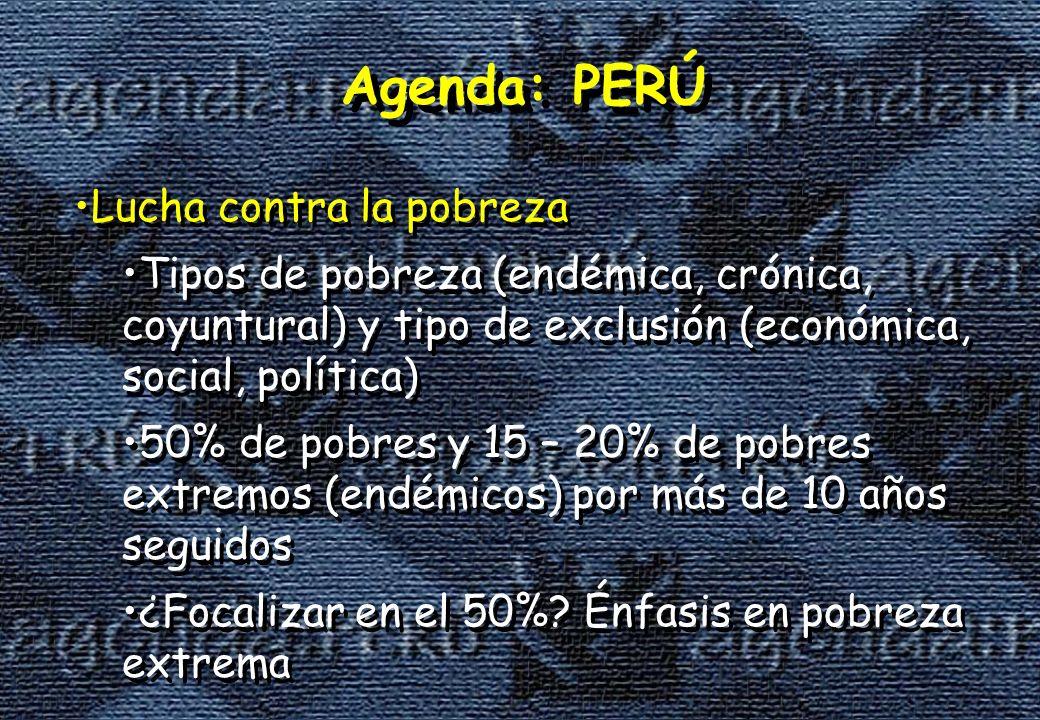 Agenda: PERÚ Lucha contra la pobreza Tipos de pobreza (endémica, crónica, coyuntural) y tipo de exclusión (económica, social, política) 50% de pobres y 15 – 20% de pobres extremos (endémicos) por más de 10 años seguidos ¿Focalizar en el 50%.