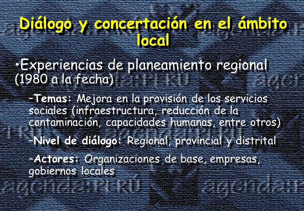 Diálogo y concertación en el ámbito local Experiencias de planeamiento regional (1980 a la fecha) –Temas: Mejora en la provisión de los servicios sociales (infraestructura, reducción de la contaminación, capacidades humanas, entre otros) –Nivel de diálogo: Regional, provincial y distrital –Actores: Organizaciones de base, empresas, gobiernos locales Diálogo y concertación en el ámbito local Experiencias de planeamiento regional (1980 a la fecha) –Temas: Mejora en la provisión de los servicios sociales (infraestructura, reducción de la contaminación, capacidades humanas, entre otros) –Nivel de diálogo: Regional, provincial y distrital –Actores: Organizaciones de base, empresas, gobiernos locales