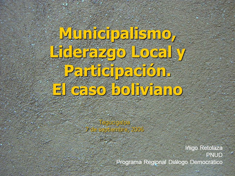 Municipalismo, Liderazgo Local y Participación. El caso boliviano Tegucigalpa 7 de septiembre, 2006 Iñigo Retolaza PNUD Programa Regional Diálogo Demo