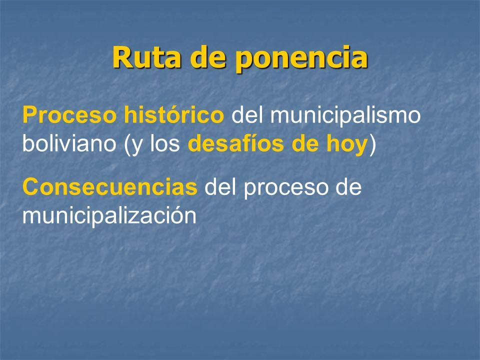 Ruta de ponencia Proceso histórico del municipalismo boliviano (y los desafíos de hoy) Consecuencias del proceso de municipalización