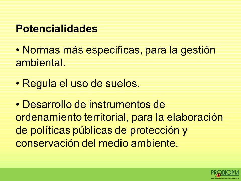 Potencialidades Normas más especificas, para la gestión ambiental. Regula el uso de suelos. Desarrollo de instrumentos de ordenamiento territorial, pa