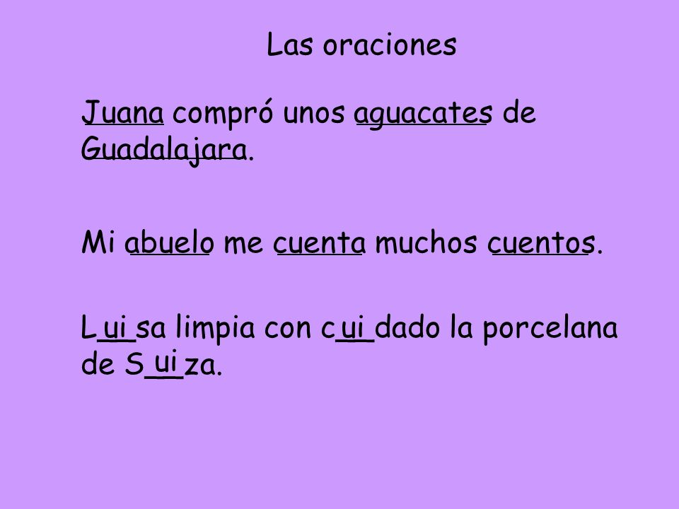 Las oraciones Juana compró unos aguacates de Guadalajara. Mi abuelo me cuenta muchos cuentos. L__sa limpia con c__dado la porcelana de S__za. ui