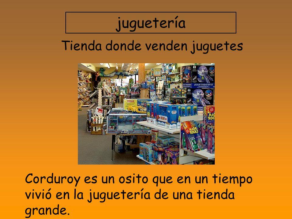 juguetería Tienda donde venden juguetes Corduroy es un osito que en un tiempo vivió en la juguetería de una tienda grande.