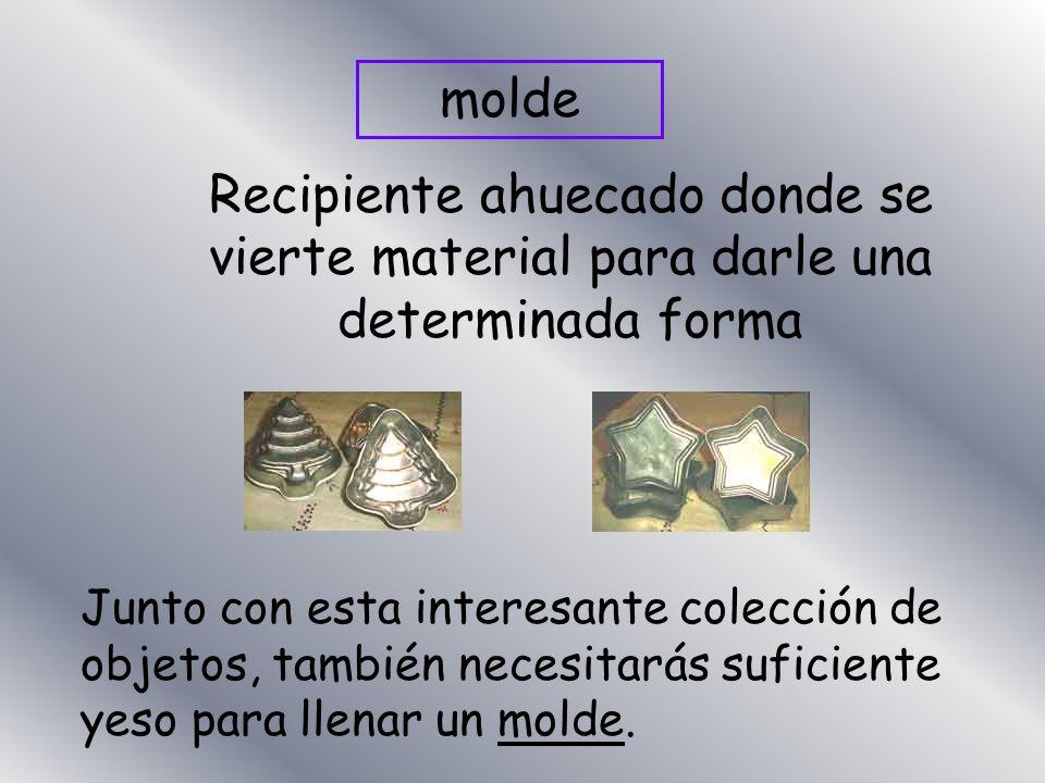 molde Recipiente ahuecado donde se vierte material para darle una determinada forma Junto con esta interesante colección de objetos, también necesitar