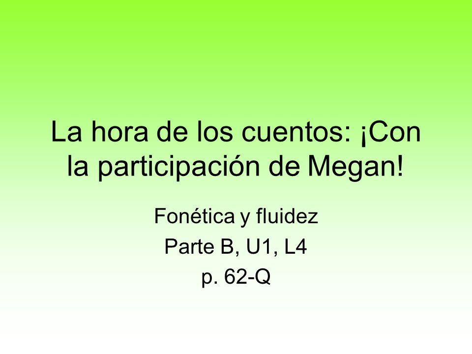 La hora de los cuentos: ¡Con la participación de Megan! Fonética y fluidez Parte B, U1, L4 p. 62-Q